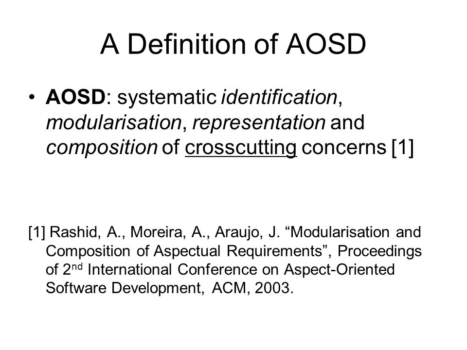 A Definition of AOSD AOSD: systematic identification, modularisation, representation and composition of crosscutting concerns [1]